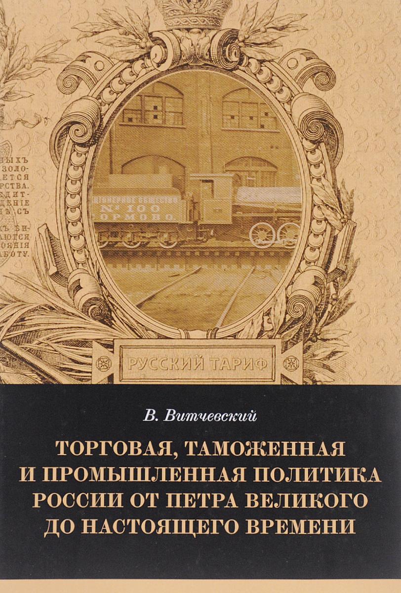 Торговая, таможенная и промышленная политика России от Петра Великого и до настоящего времени Сочинение В.Витчевского...