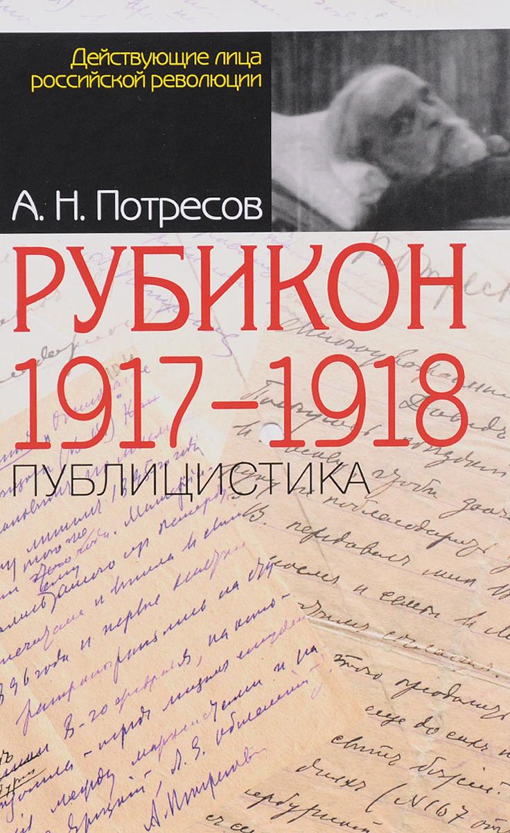 Александр Потресов Рубикон. 1917-1918. Публицистика