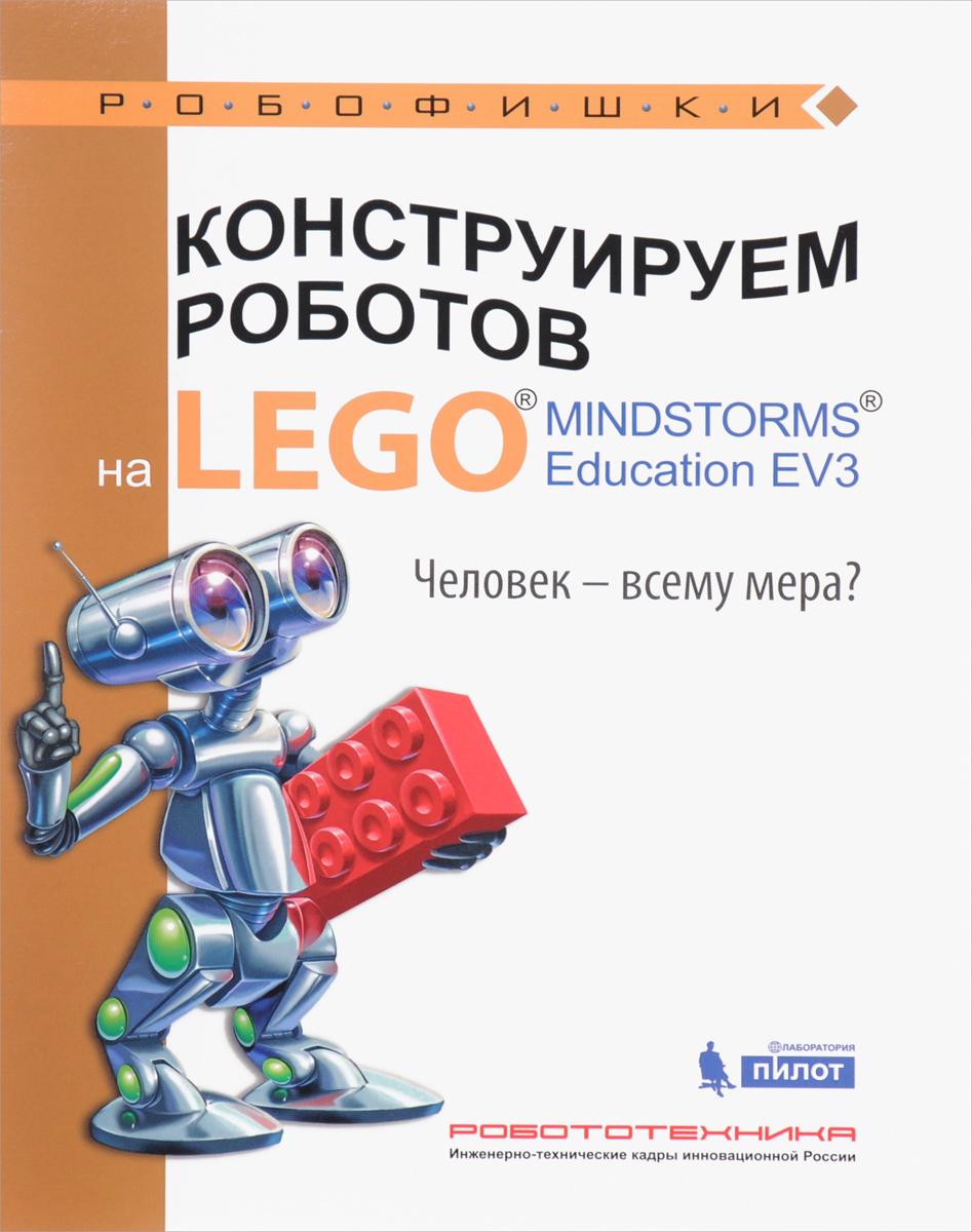 Н. Н. Зайцева, Е. А. Цуканова Конструируем роботов на LEGO MINDSTORMS Education EV3. Человек - всему мера? эксмо книга идей lego mindstorms ev3 181 удивительный механизм и устройство