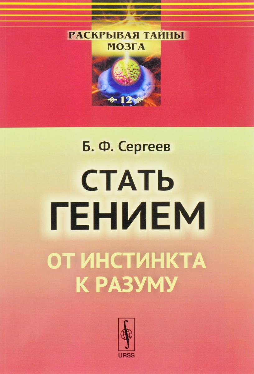 Б. Ф. Сергеев Стать гением. От инстинкта к разуму