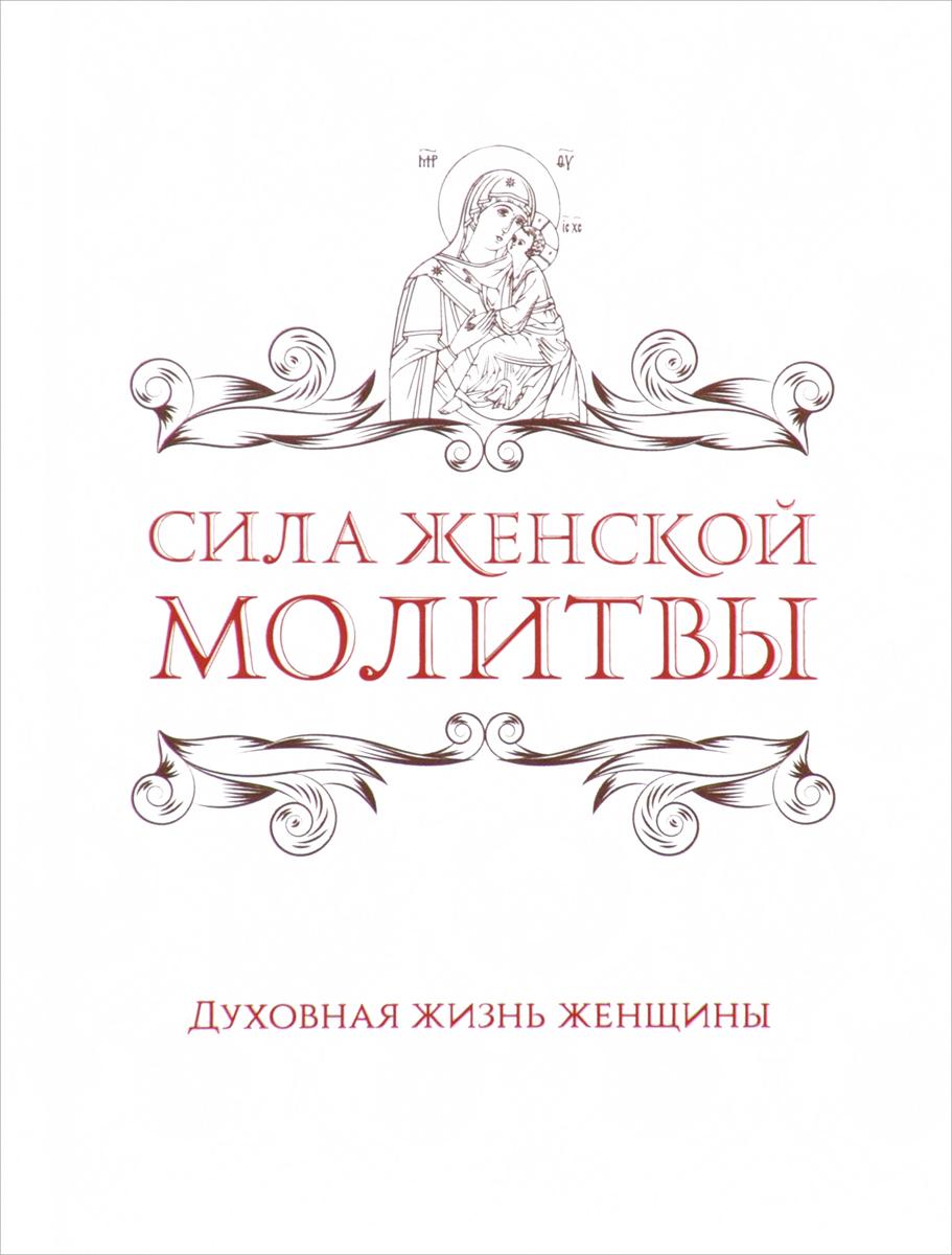 Ирина Булгакова Сила женской молитвы. Духовная жизнь женщины