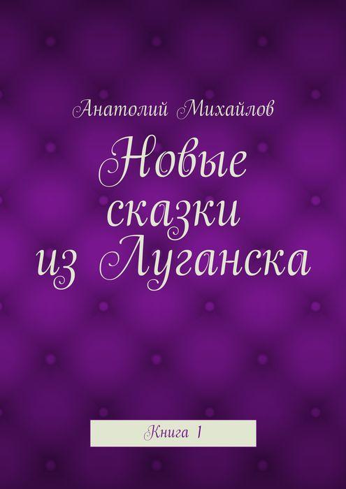Новые сказки из Луганска. Книга 1
