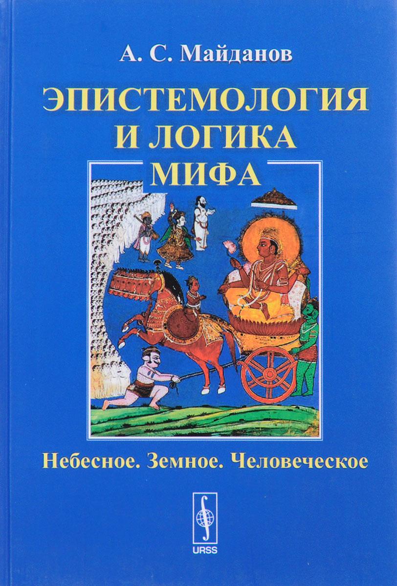 А. С. Майданов Эпистемология и логика мифа. Небесное. Земное. Человеческое