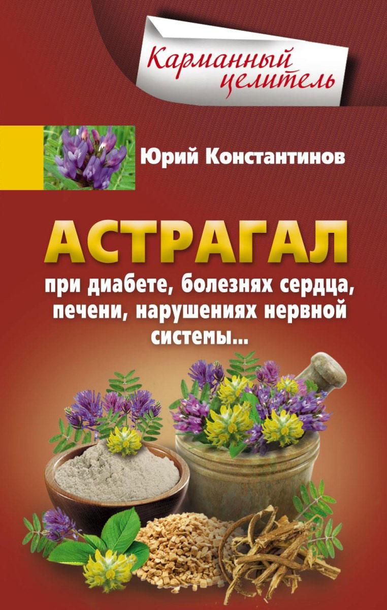 Юрий Константинов Астрагал при диабете, болезнях сердца, печени, нарушениях нервной системы константинов юрий лекарственная зелень