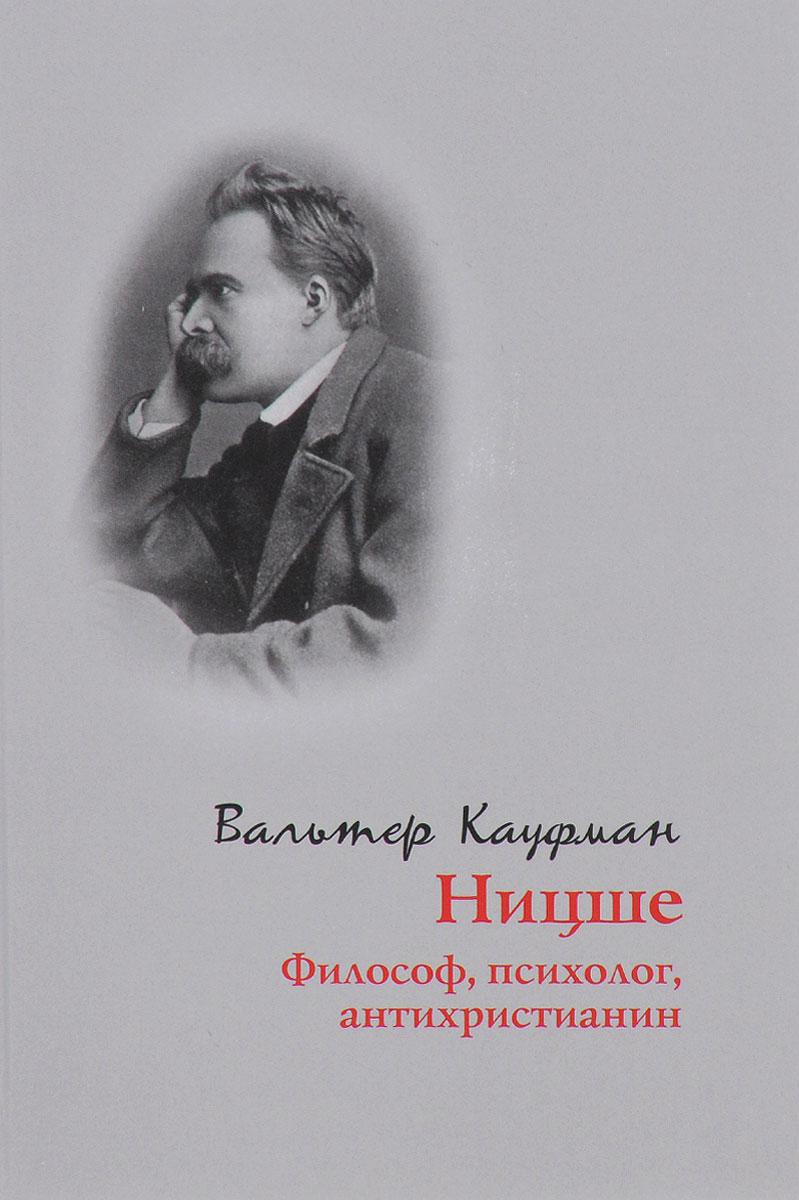 Вальтер Кауфман Ницше. Философ, психолог, антихристианин