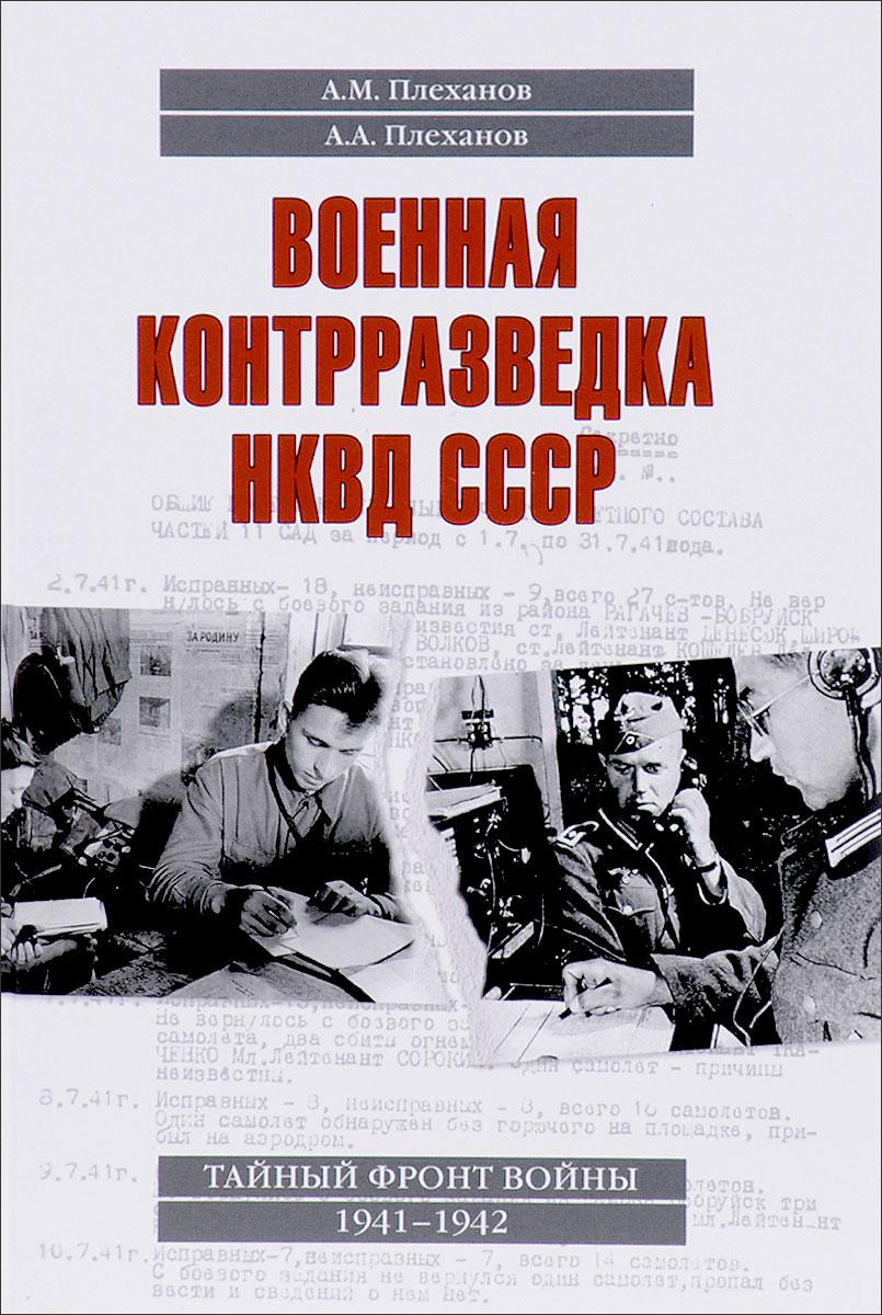 А. М. Плеханов Военная контрразведка НКВД СССР. Тайный фронт войны 1941-1942