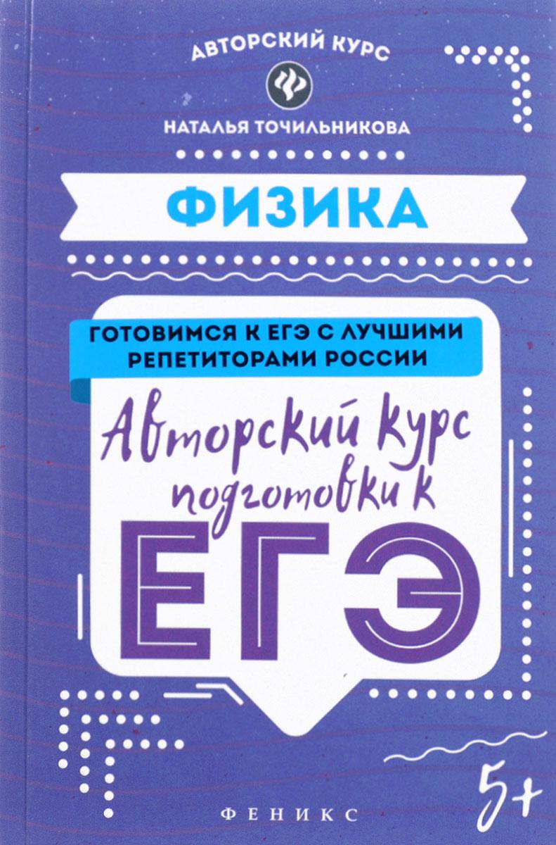 Наталья Точильникова Физика. Авторский курс подготовки к ЕГЭ
