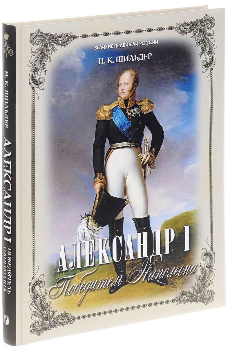 Николай Шильдер Александр I. Победитель Наполеона