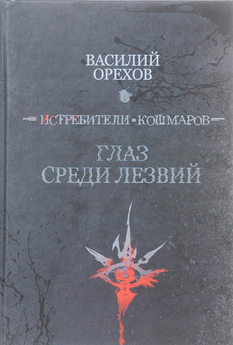 Василий Орехов Истребители кошмаров. Глаз среди лезвий