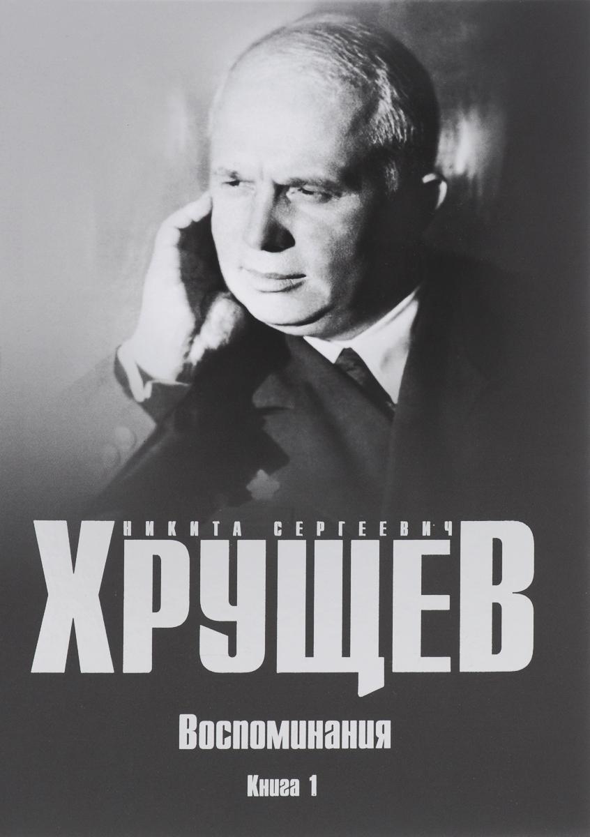 Н. С. Хрущев Воспоминания. Время. Люди. Власть. В 2 книгах. Книга 1