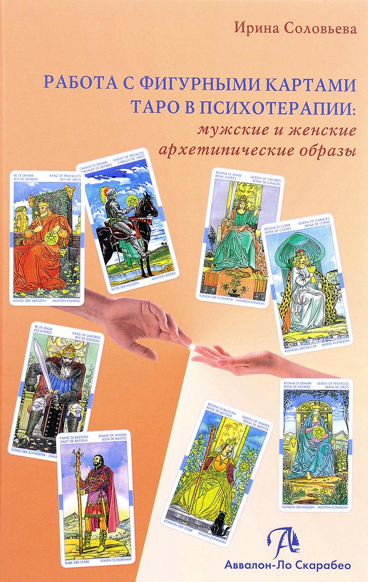 Ирина Соловьева Работа с фигурными картами таро в психотерапии. Мужские и женские архетипические образы