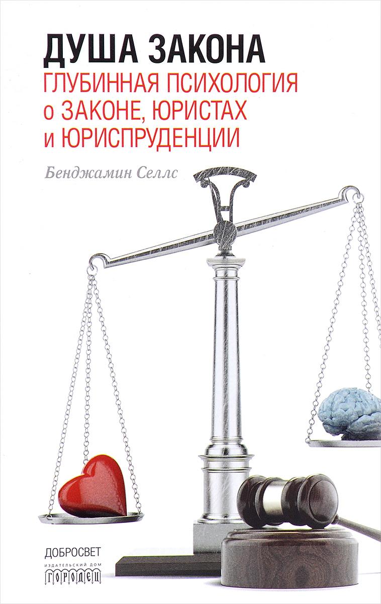 Бенджамин Селлс Душа закона. Глубинная психология о законе, юристах и юриспруденции