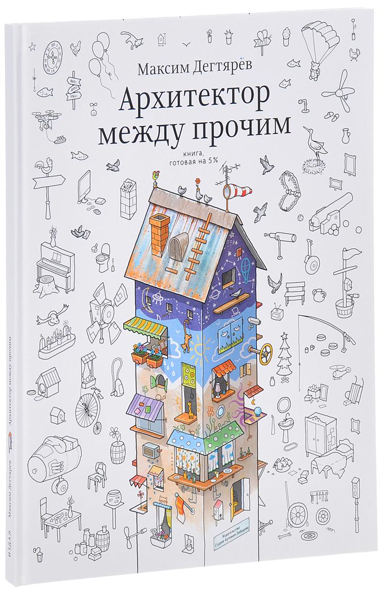 Максим Дегтярев Архитектор между прочим. Книга, готовая на 5%