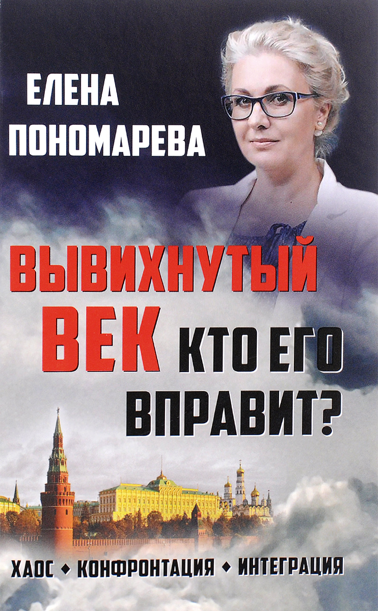 Елена Пономарева Вывихнутый век. Кто его вправит? Хаос, конфронтация, интеграция