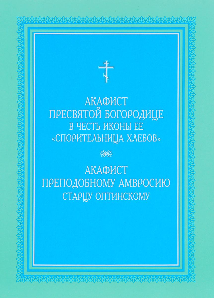 Акафист Пресвятой Богородице в честь иконы ее Спорительница хлебов. Акафист преподобному Амвросию старцу Оптинскому сборник акафист пресвятой богородице в честь иконы ее иверская