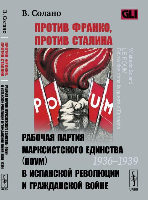 Солано В. Против Франко, против Сталина. Рабочая партия марксистского единства (ПОУМ) в испанской революции и гражданской войне (1936-1939)