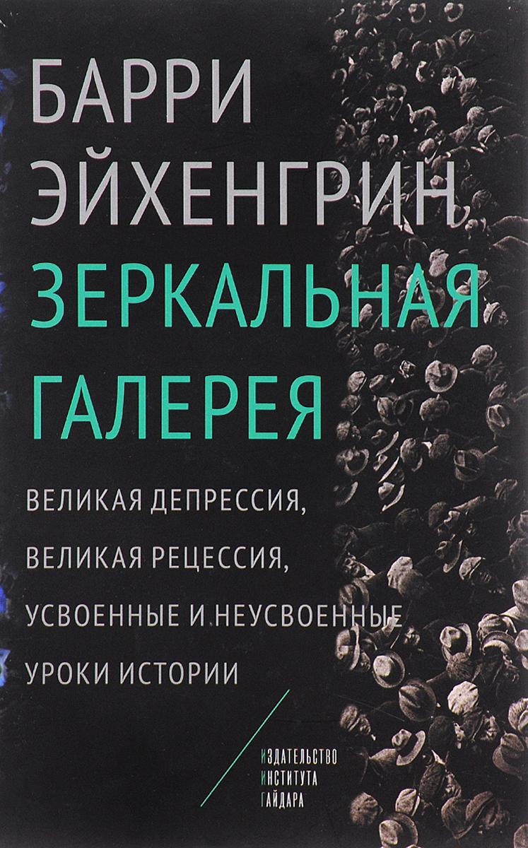Барри Эйхенгрин Зеркальная галерея. Великая депрессия, Великая рецессия, усвоенные и неусвоенные уроки истории