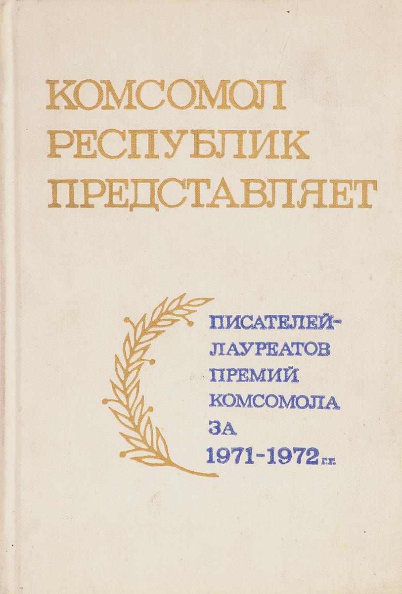 Комсомол республик представляет писателей и поэтов - лауреатов премий комсомола за 1971-1972 г.г.