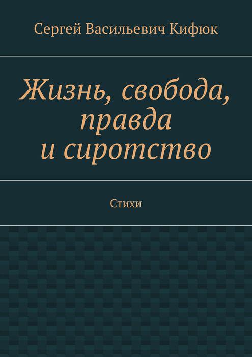 Кифюк Сергей Васильевич Жизнь, свобода, правда и сиротство