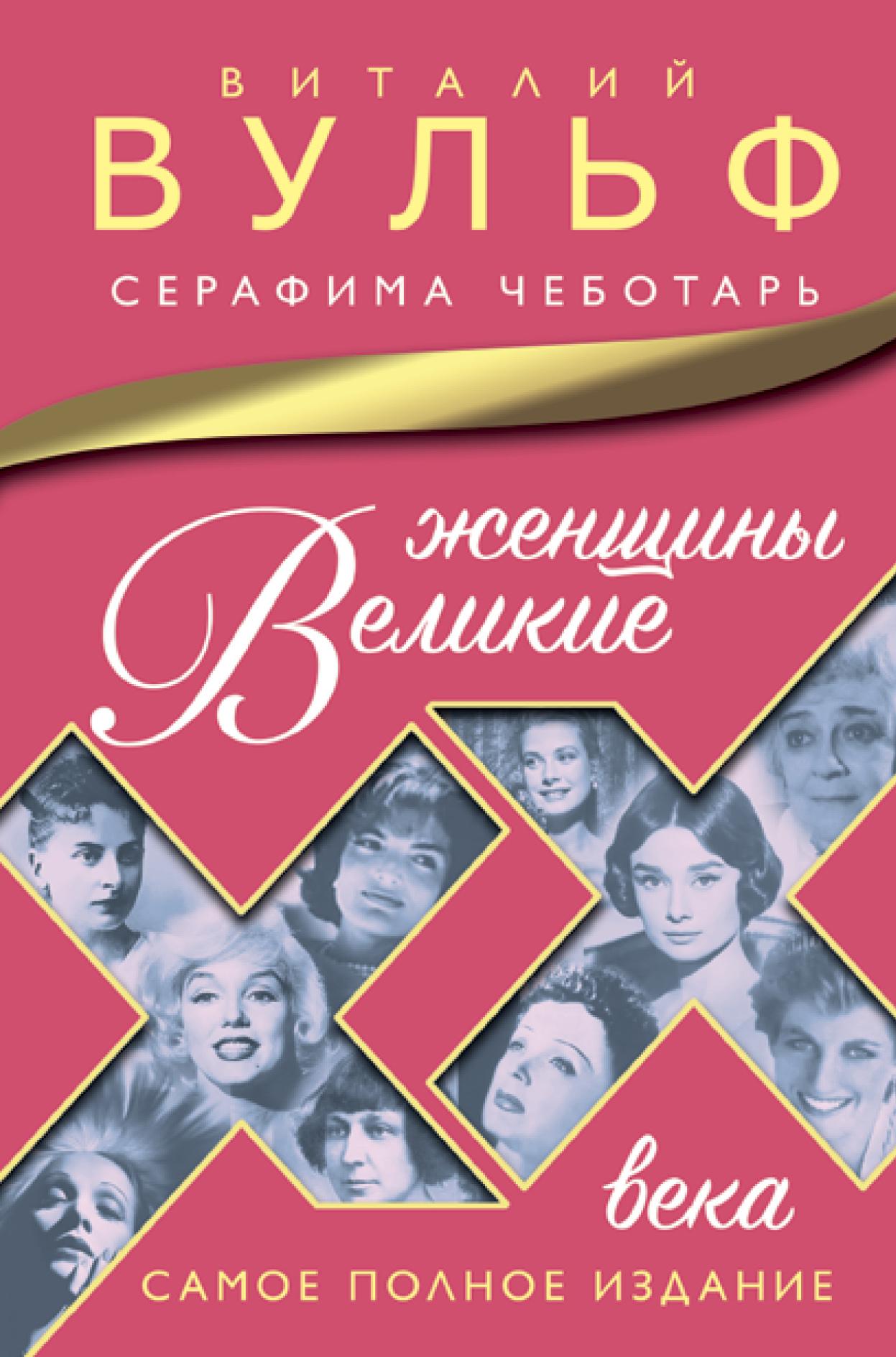 Виталий Вульф, Серафима Чеботарь Великие женщины XX века. Самое полное издание