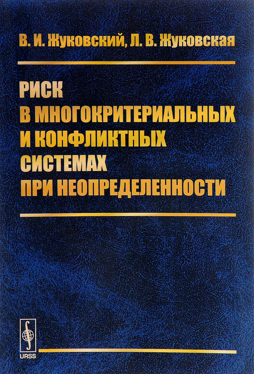 В. И. Жуковский, Л. В. Жуковская Риск в многокритериальных и конфликтных системах при неопределенности