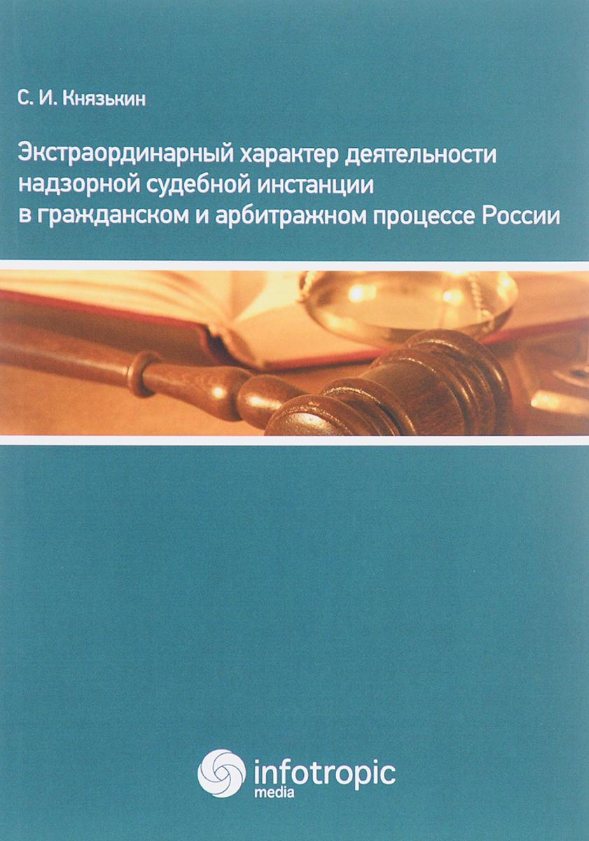 С. И. Князькин Экстраординарный характер деятельности надзорной судебной инстанции в гражданском и арбитражном процессе России