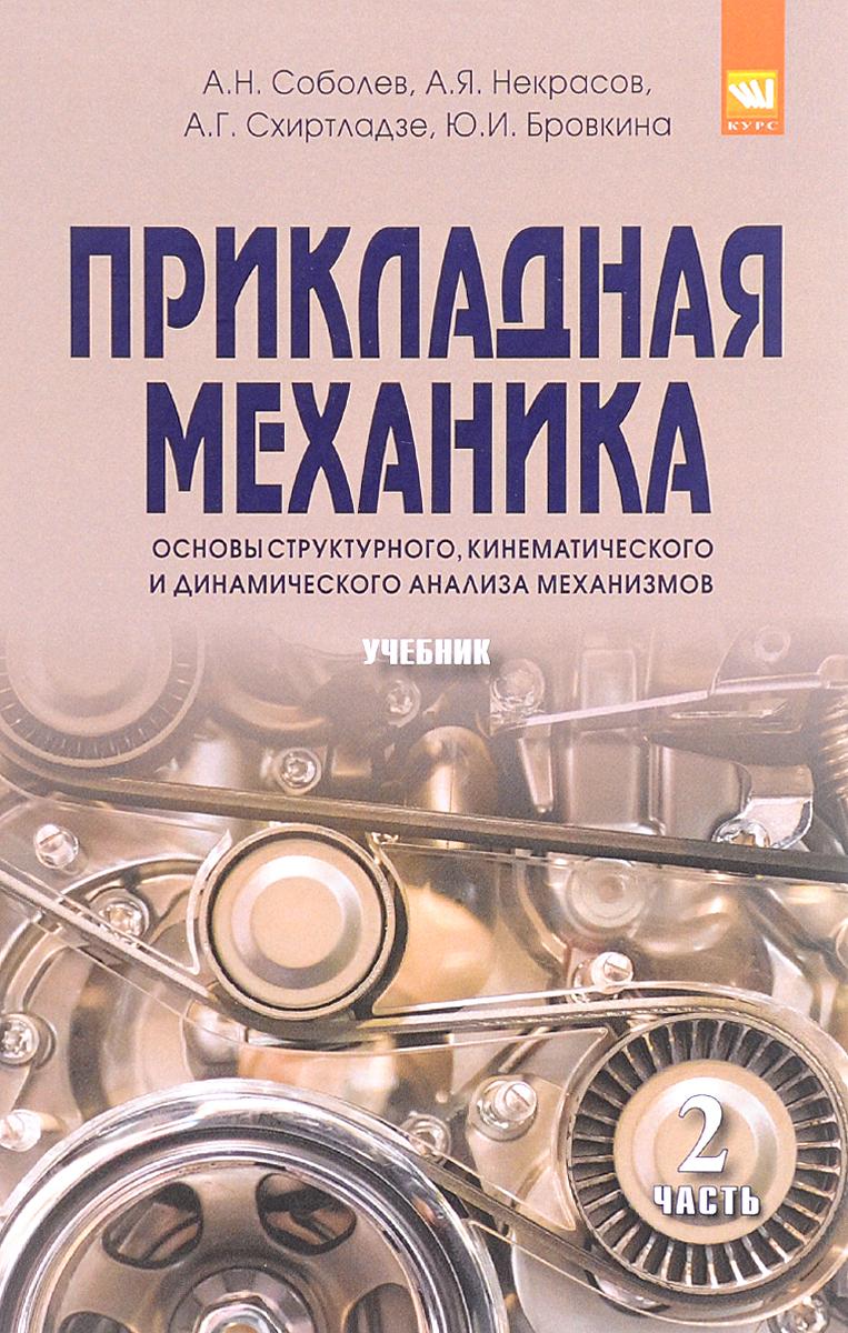 А. Н. Соболев, А. Я. Некрасов, А. Г. Схиртладзе, Ю. И. Бровкина Прикладная механика. Часть 2. Основы структурного, кинематического и динамического анализа механизмов н а магницкий теория динамического хаоса