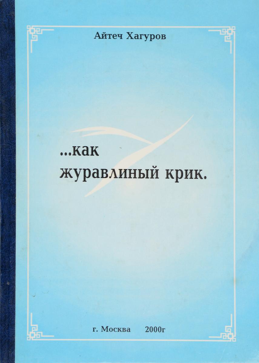 Айтеч Хагуров Жизнь коротка как журавлиный крик
