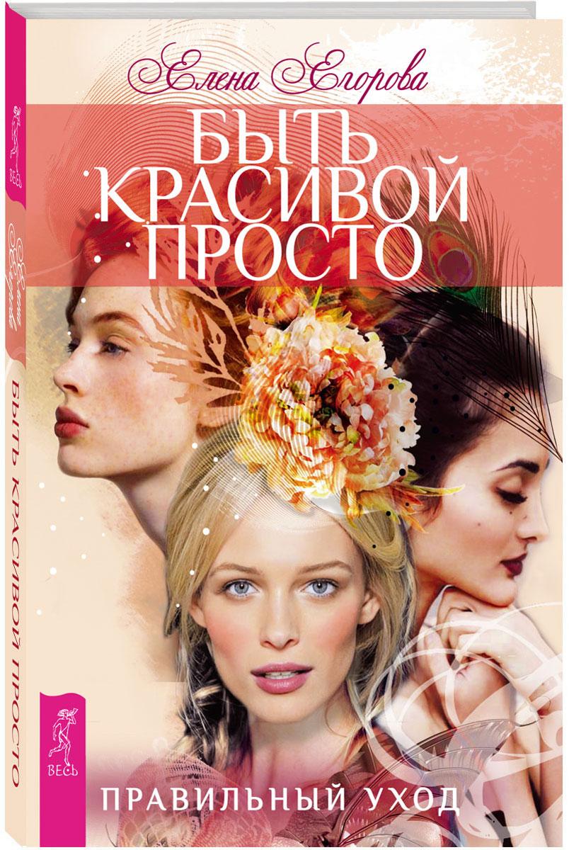 Елена Егорова Быть красивой просто. Правильный уход