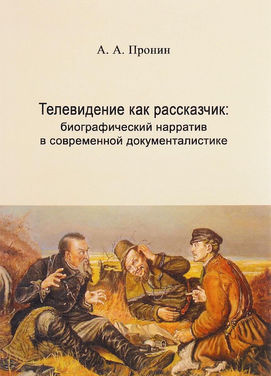 А. А. Пронин Телевидение как рассказчик. Биографический нарратив в современной документалистике