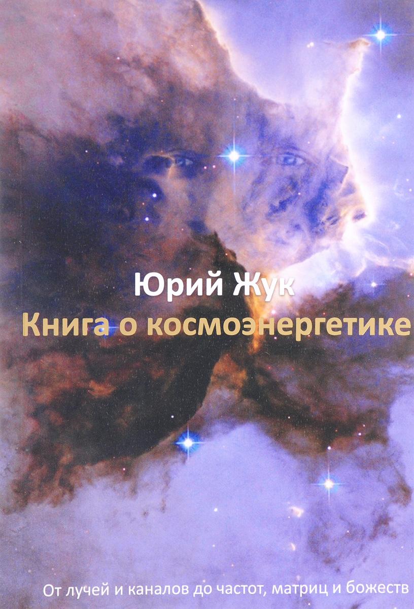 Юрий Жук Книга о космоэнергетике. От лучей и каналов до частот, матриц и божеств