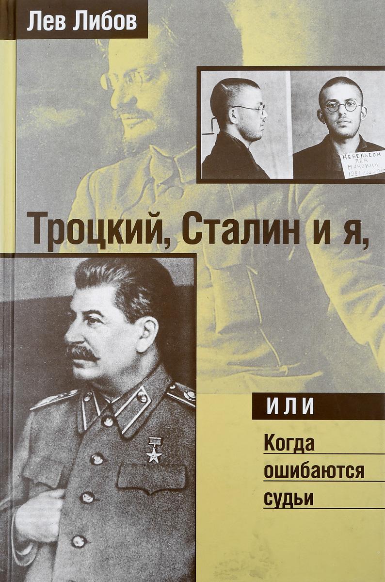 Л. Либов Троцкий, Сталин и я, или когда ошибаются судьи л д троцкий сталин том 2