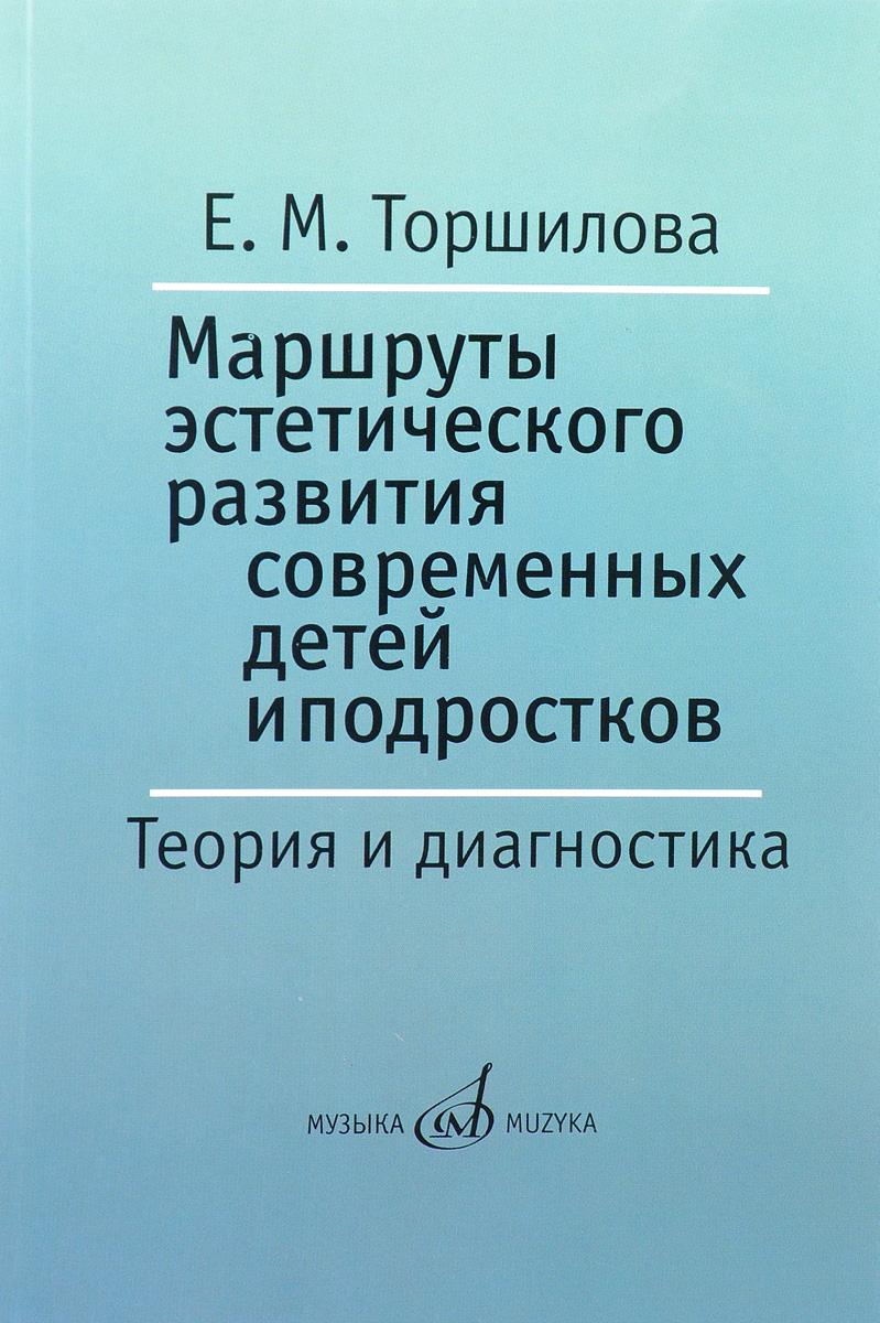 Е. М. Торшилова Маршруты эстетического развития современных детей и подростков. Теория и диагностика. Учебно-методическое пособие