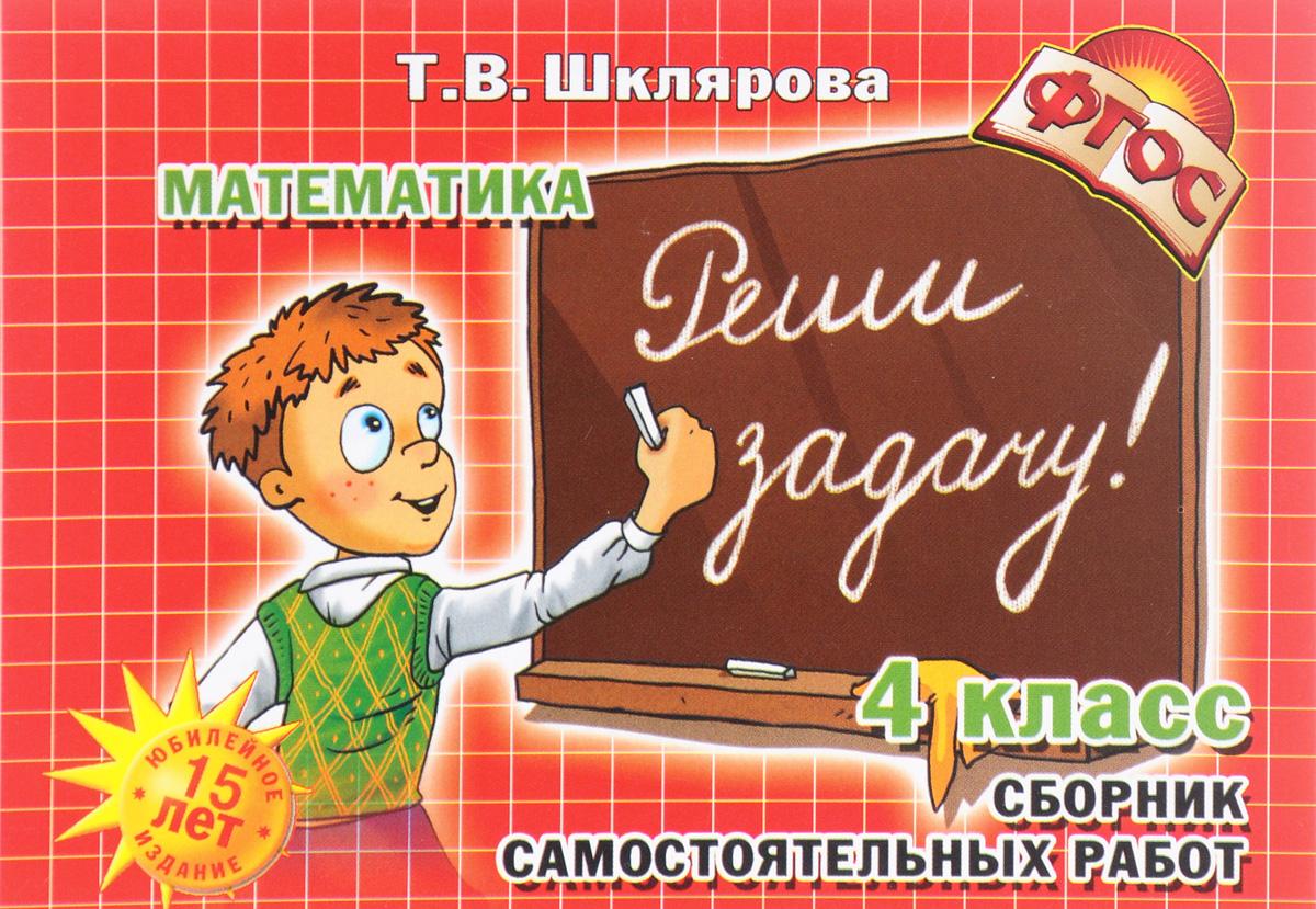 """Т. В. Шклярова Математика. 4 класс. Сборник самостоятельных работ """"Реши задачу!"""""""