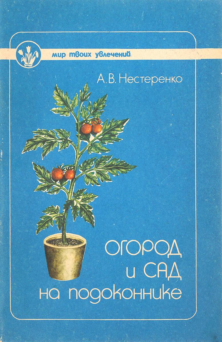 А.В.Нестеренко Огород и сад на подоконнике сад и огород