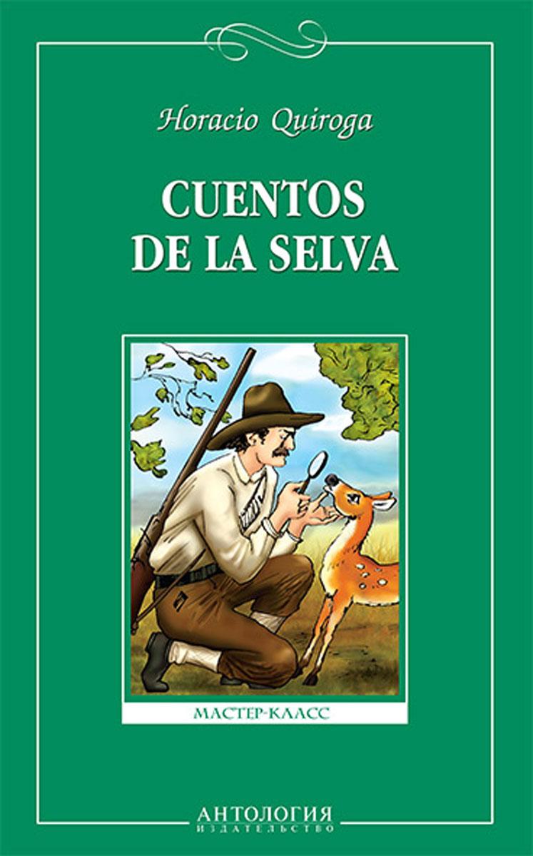 Horacio Quiroga Cuentos de la selva / Сказки сельвы. Книга для чтения на испанском языке