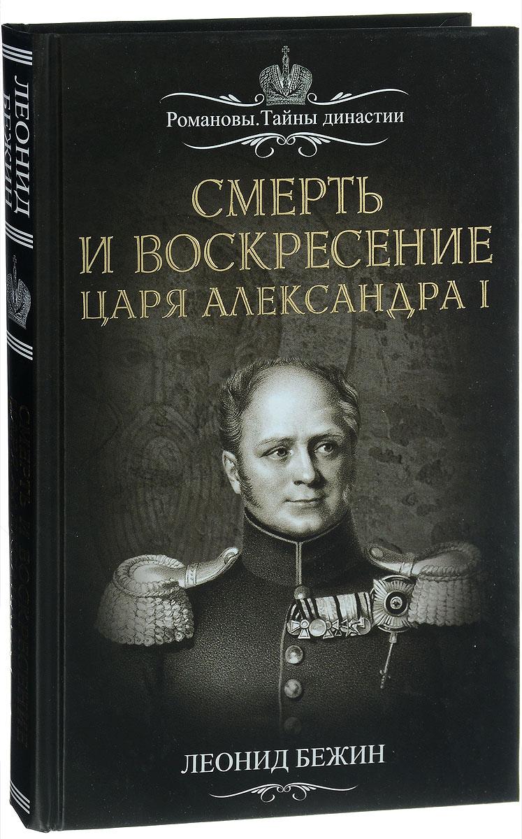 Леонид Бежин Смерть и воскресение царя Александра I