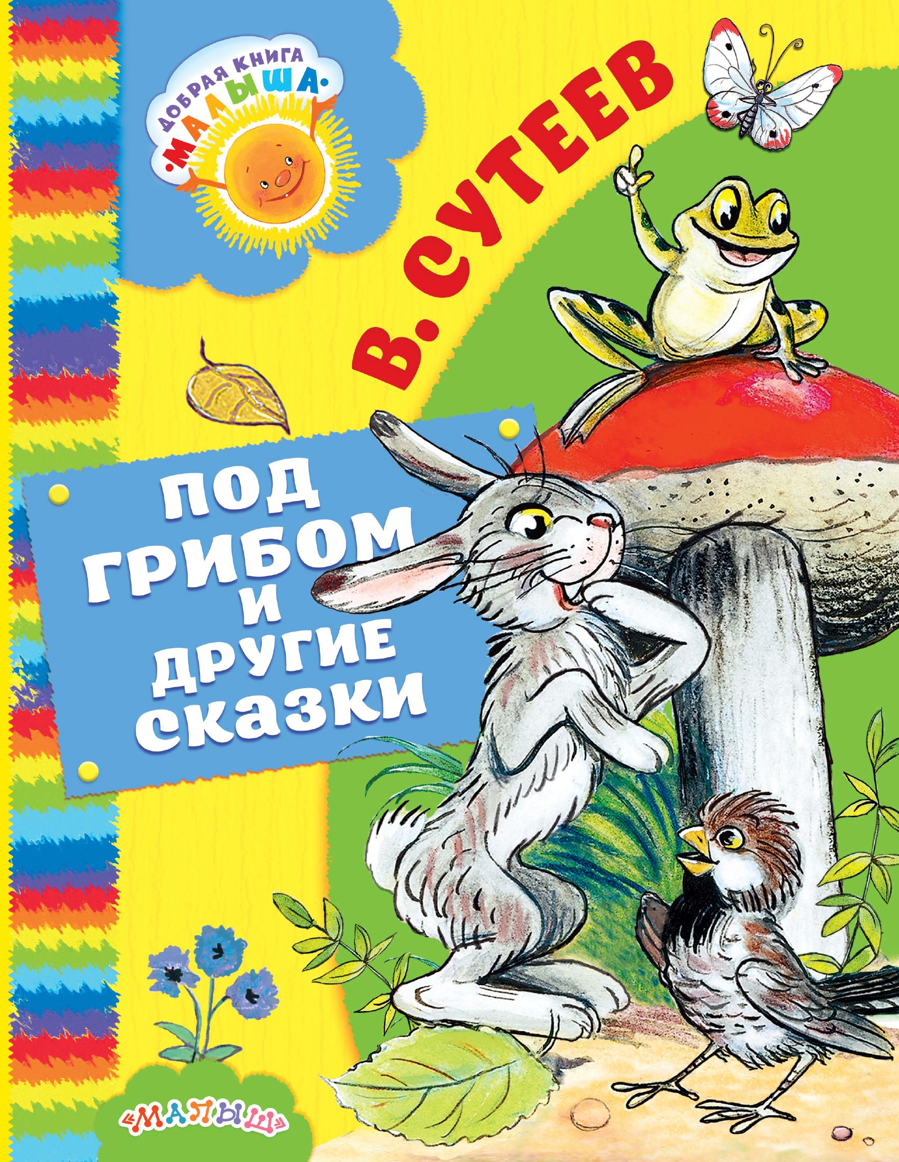 В. Сутеев Под грибом и другие сказки сутеев в г сампервкнижки сутеев сказки в картинках