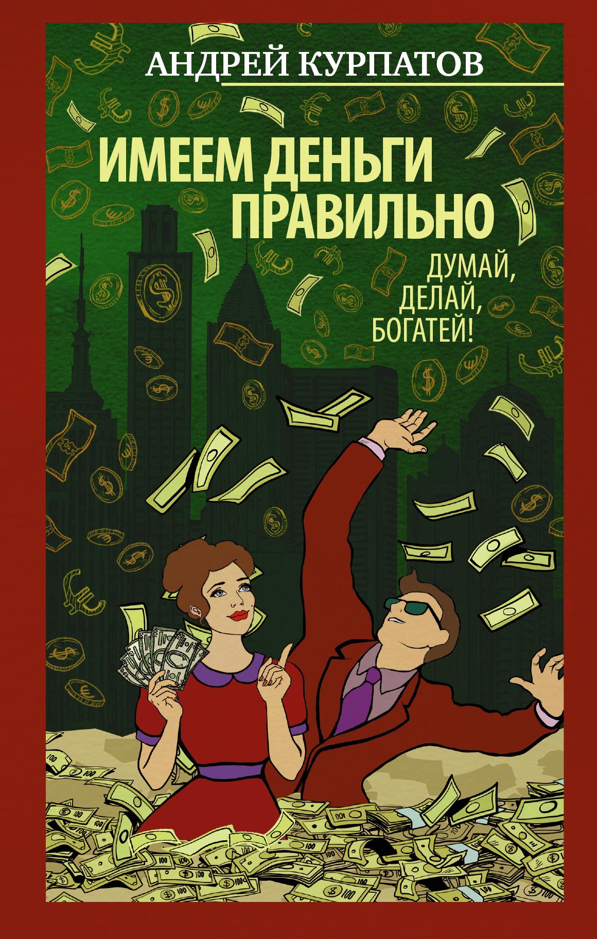 Андрей Курпатов Имеем деньги правильно. Думай, делай, богатей!