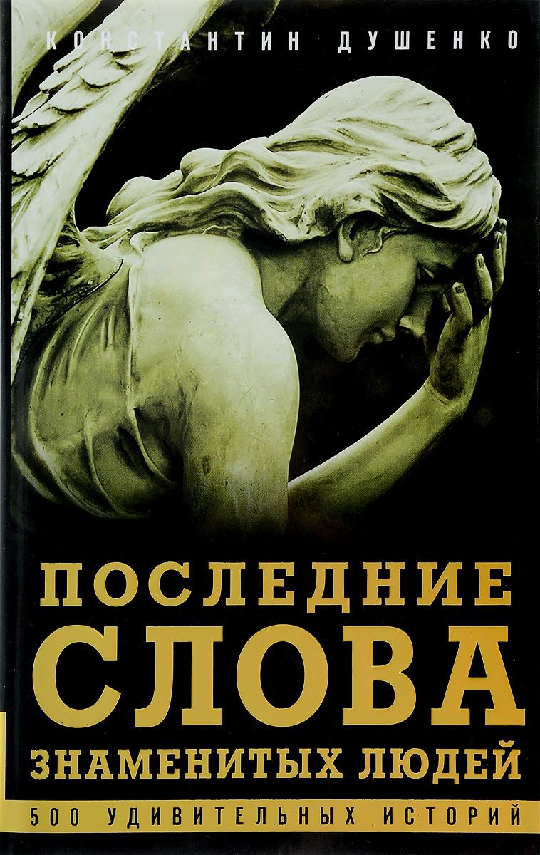Константин Душенко Последние слова знаменитых людей. Легенды и факты