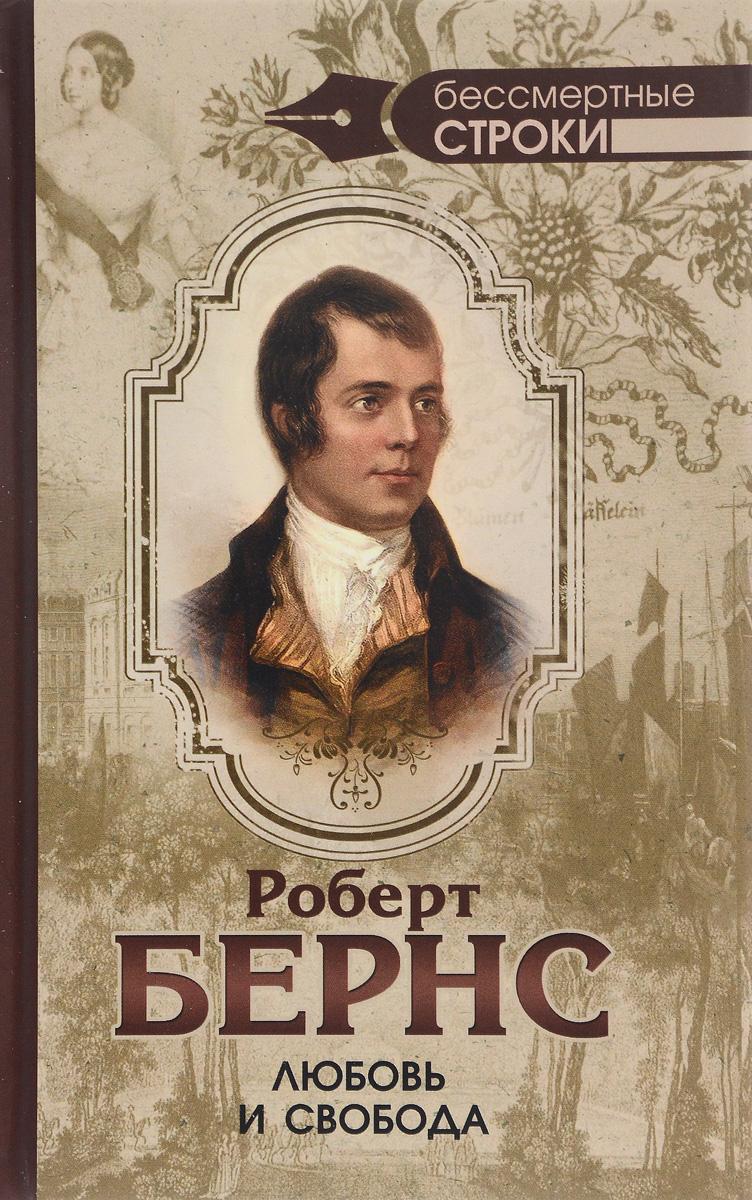 Роберт Бернс Любовь и свобода бернс р любовь и свобода полное собрание стихотворений опубликованных в прижизненных книгах 1786 1793