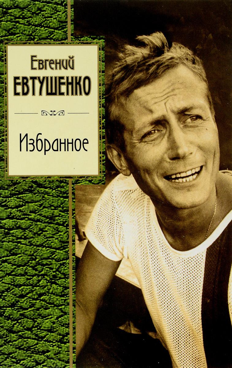 Евгений Евтушенко Евгений Евтушенко. Избранное евгений евтушенко стихотворения