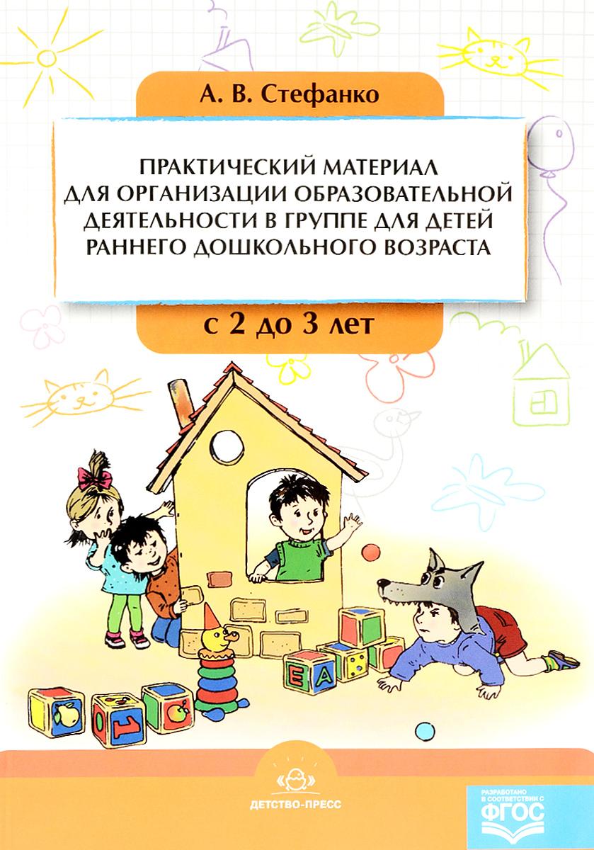 А. В. Стефанко Практический материал для организации образовательной деятельности в группе для детей раннего дошкольного возраста. С 2 до 3 лет е а бабенкова о м федоровская игры которые лечат для детей от 3 до 5 лет