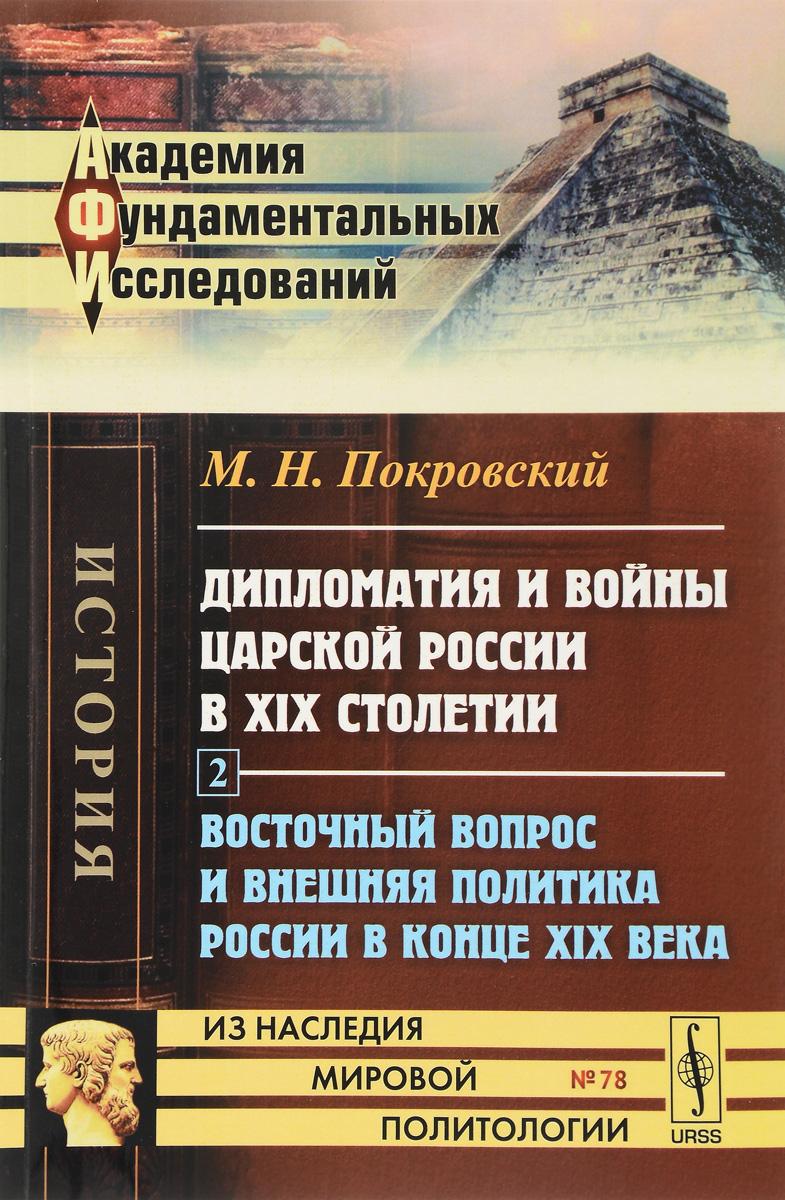 Дипломатия и войны царской России в XIX столетии. Часть 2. Восточный вопрос и внешняя политика России в конце XIX века
