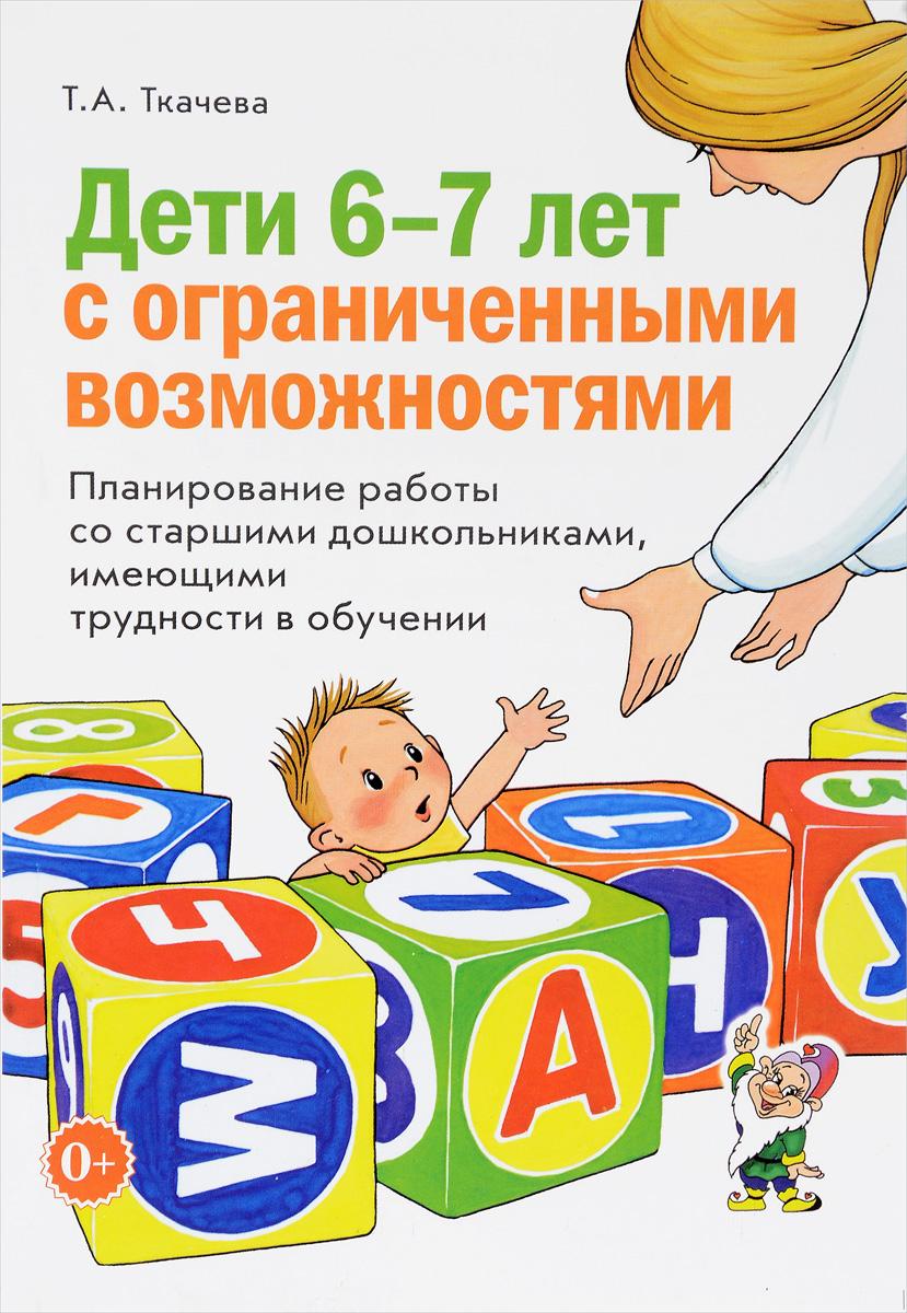 Т. А. Ткачева Дети 6-7 лет с ограниченными возможностями. Планирование работы со старшими дошкольниками, имеющими трудности в обучении