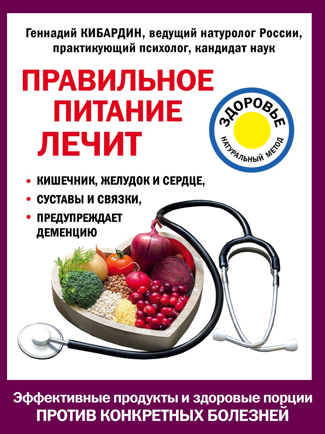 Геннадий Кибардин Правильное питание лечит: кишечник и желудок, сердце, суставы и связки, предупреждает деменцию