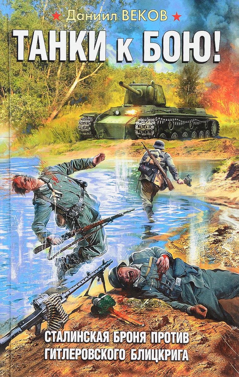 Даниил Веков Танки к бою! Сталинская броня против гитлеровского блицкрига юрий корчевский бронепоезд сталинская броня против крупповской стали