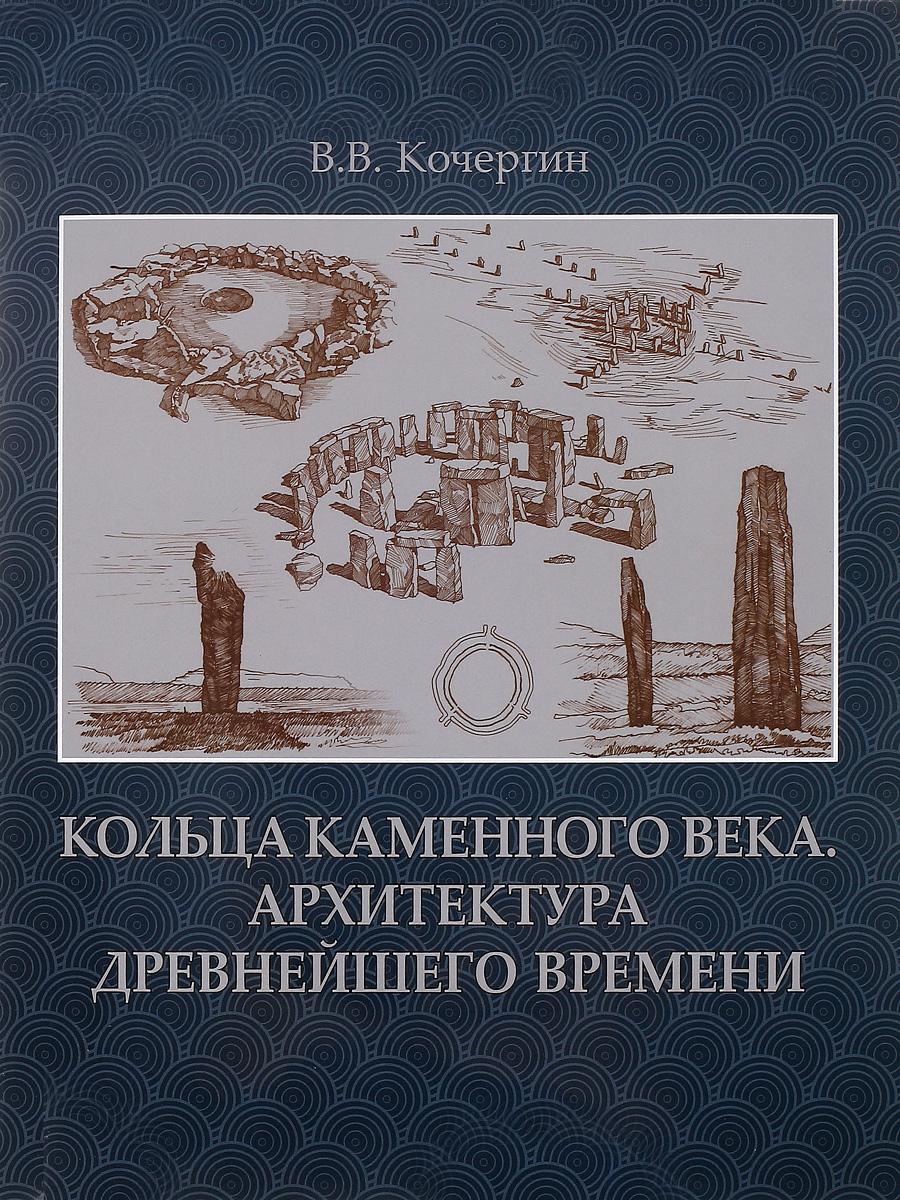 В. В. Кочергин Кольца каменного века. Архитектура древнейшего времени