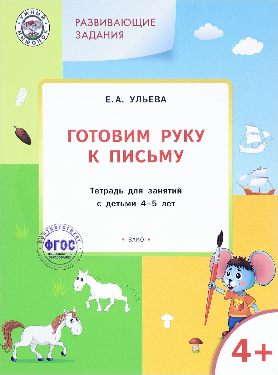 Е. А. Ульева Готовим руку к письму. Тетрадь для занятий с детьми 4-5 лет