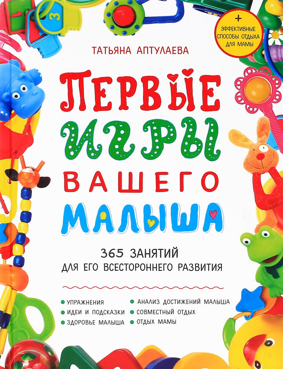Татьяна Аптулаева Первые игры вашего малыша. 365занятийдля его всестороннего развития цена